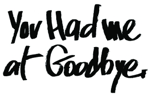 You had me at goodbye